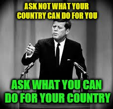 John F Kennedy Famous Quote Weekend | ASK NOT WHAT YOUR COUNTRY CAN DO FOR YOU ASK WHAT YOU CAN DO FOR YOUR COUNTRY | image tagged in john kennedy,famous quote weekend | made w/ Imgflip meme maker