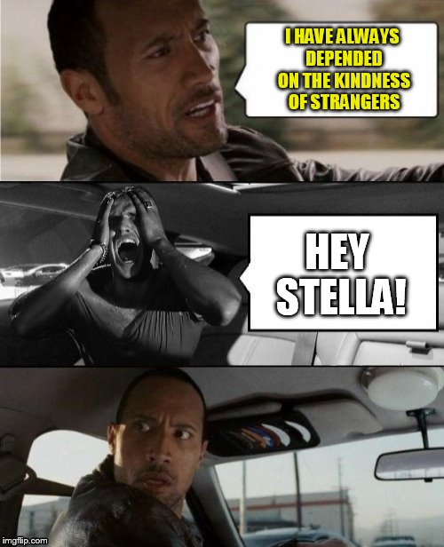 The Rock Drives A Streetcar Named Desire. ( Famous Quote Weekend, A Ghostofchurch event) | I HAVE ALWAYS DEPENDED ON THE KINDNESS OF STRANGERS HEY STELLA! | image tagged in famous quote weekend,the rock driving,a streetcar named desire,marlon brando,memes,dwayne johnson | made w/ Imgflip meme maker