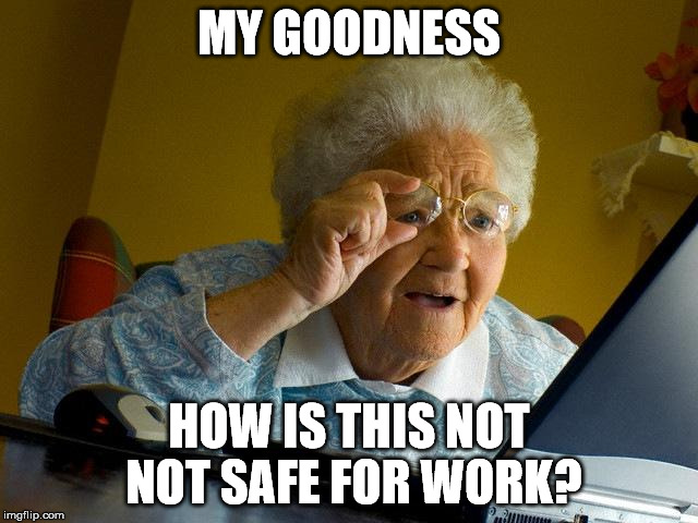 Grandma Finds The Internet Meme | MY GOODNESS HOW IS THIS NOT NOT SAFE FOR WORK? | image tagged in memes,grandma finds the internet | made w/ Imgflip meme maker