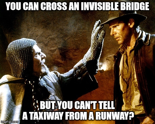 Movie stars and real life | YOU CAN CROSS AN INVISIBLE BRIDGE BUT YOU CAN'T TELL A TAXIWAY FROM A RUNWAY? | image tagged in indiana jones,harrison ford | made w/ Imgflip meme maker