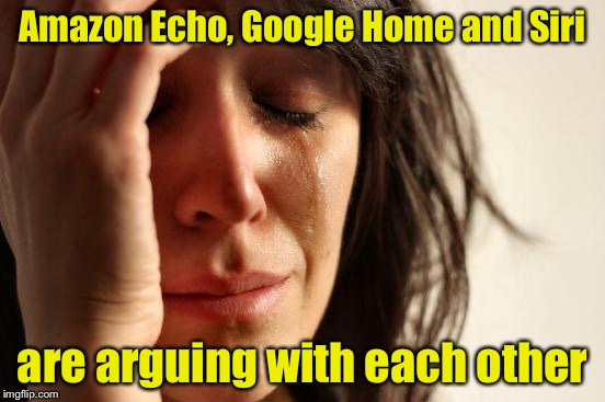 First World Problems Meme | Amazon Echo, Google Home and Siri are arguing with each other | image tagged in memes,first world problems | made w/ Imgflip meme maker