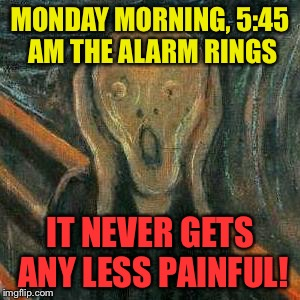 I need to win the lottery! | MONDAY MORNING, 5:45 AM THE ALARM RINGS IT NEVER GETS ANY LESS PAINFUL! | image tagged in angst,memes,work | made w/ Imgflip meme maker