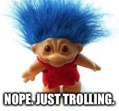 Troll | NOPE. JUST TROLLING. | image tagged in troll | made w/ Imgflip meme maker