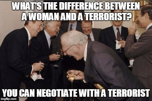 Laughing Men In Suits Meme | WHAT'S THE DIFFERENCE BETWEEN A WOMAN AND A TERRORIST? YOU CAN NEGOTIATE WITH A TERRORIST | image tagged in memes,laughing men in suits | made w/ Imgflip meme maker