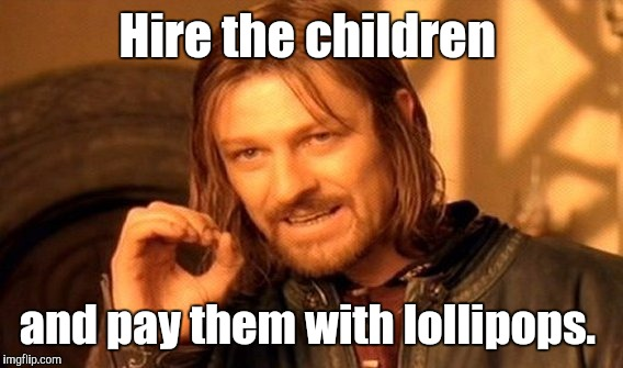 One Does Not Simply Meme | Hire the children and pay them with lollipops. | image tagged in memes,one does not simply | made w/ Imgflip meme maker