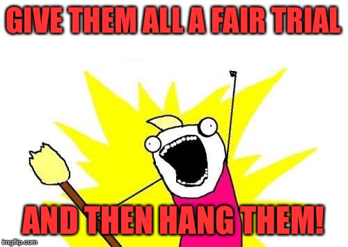X All The Y Meme | GIVE THEM ALL A FAIR TRIAL AND THEN HANG THEM! | image tagged in memes,x all the y | made w/ Imgflip meme maker