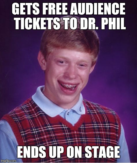 Bad Luck Brian Meme | GETS FREE AUDIENCE TICKETS TO DR. PHIL ENDS UP ON STAGE | image tagged in memes,bad luck brian | made w/ Imgflip meme maker