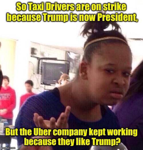 DOES THIS MAKE UBER THE NEW TAXI??? | So Taxi Drivers are on strike because Trump is now President, But the Uber company kept working because they like Trump? | image tagged in memes,black girl wat,donald trump,uber | made w/ Imgflip meme maker