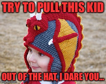 TRY TO PULL THIS KID OUT OF THE HAT, I DARE YOU... | made w/ Imgflip meme maker