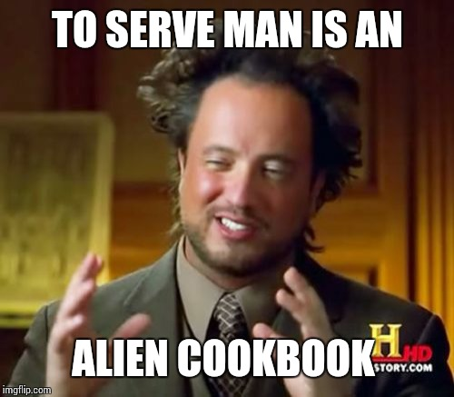 Ancient Aliens | TO SERVE MAN IS AN ALIEN COOKBOOK | image tagged in memes,ancient aliens | made w/ Imgflip meme maker