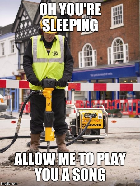 Jackhammer | OH YOU'RE SLEEPING ALLOW ME TO PLAY YOU A SONG | image tagged in jackhammer | made w/ Imgflip meme maker