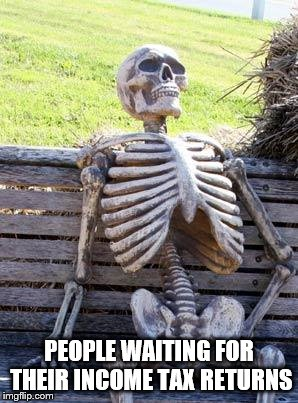 Waiting Skeleton | PEOPLE WAITING FOR THEIR INCOME TAX RETURNS | image tagged in memes,waiting skeleton | made w/ Imgflip meme maker