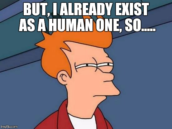 Futurama Fry Meme | BUT, I ALREADY EXIST AS A HUMAN ONE, SO..... | image tagged in memes,futurama fry | made w/ Imgflip meme maker