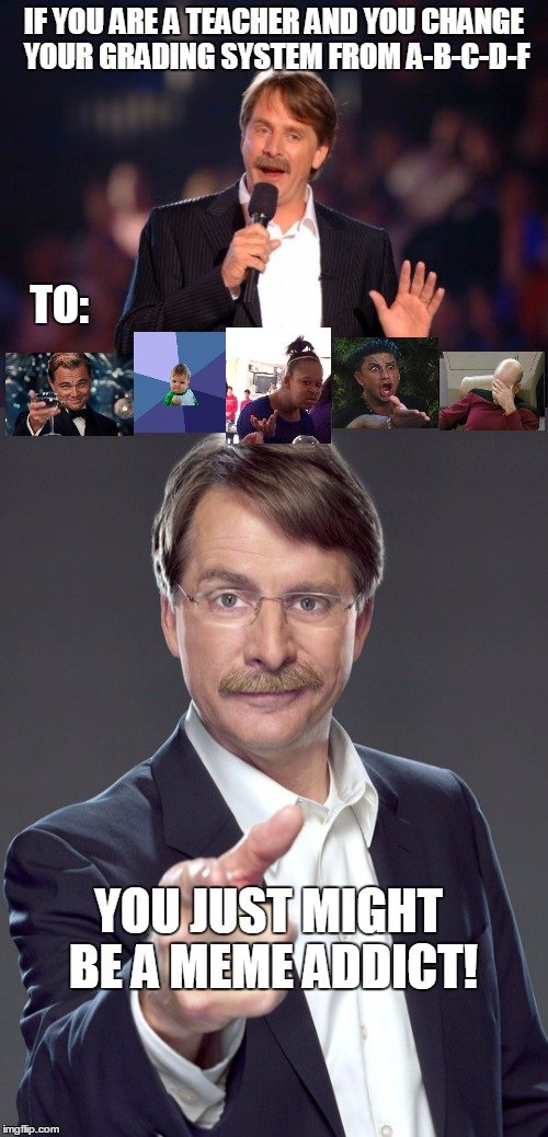 Unsure if my students will appreciate this change | IF YOU ARE A TEACHER AND YOU CHANGE YOUR GRADING SYSTEM FROM A-B-C-D-F TO: YOU JUST MIGHT BE A MEME ADDICT! | image tagged in jeff foxworthy | made w/ Imgflip meme maker