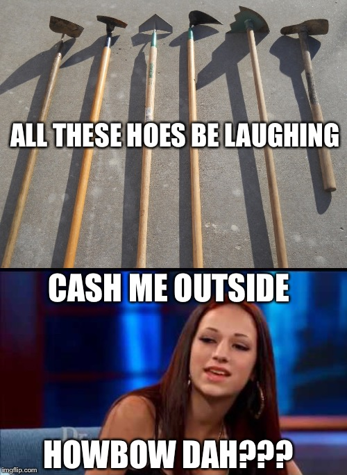 ALL THESE HOES BE LAUGHING CASH ME OUTSIDE HOWBOW DAH??? | made w/ Imgflip meme maker
