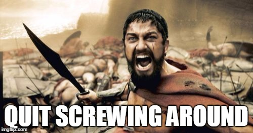 Sparta Leonidas Meme | QUIT SCREWING AROUND | image tagged in memes,sparta leonidas | made w/ Imgflip meme maker