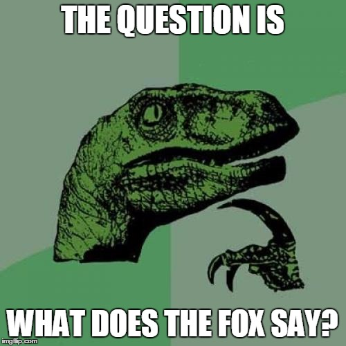 Philosoraptor Meme | THE QUESTION IS WHAT DOES THE FOX SAY? | image tagged in memes,philosoraptor | made w/ Imgflip meme maker
