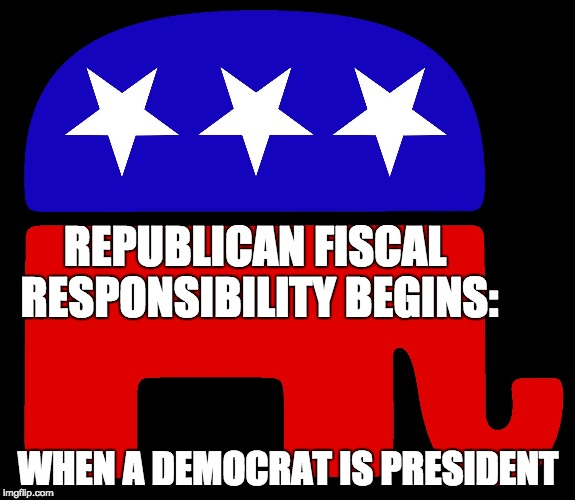 Republicans | REPUBLICAN FISCAL RESPONSIBILITY BEGINS: WHEN A DEMOCRAT IS PRESIDENT | image tagged in republicans | made w/ Imgflip meme maker