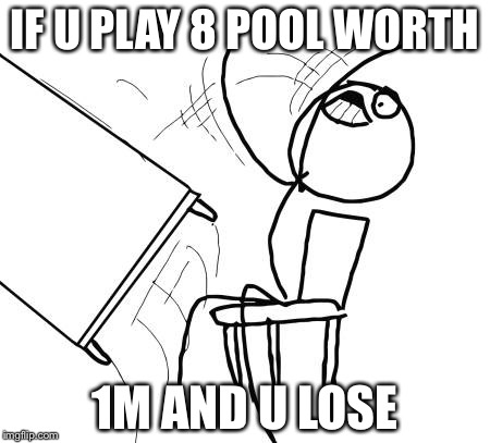 Table Flip Guy Meme | IF U PLAY 8 POOL WORTH 1M AND U LOSE | image tagged in memes,table flip guy | made w/ Imgflip meme maker