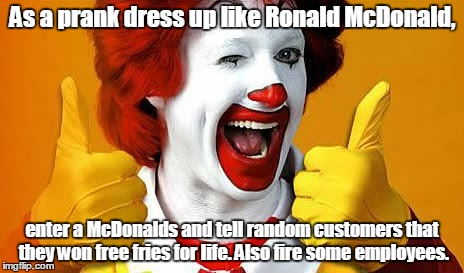 Ronald McDonald | As a prank dress up like Ronald McDonald, enter a McDonalds and tell random customers that they won free fries for life. Also fire some empl | image tagged in ronald mcdonald | made w/ Imgflip meme maker