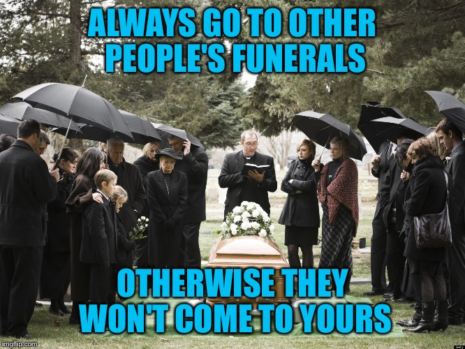 You can't have Famous Quote Weekend and leave Yogi Berra out by not including him! | ALWAYS GO TO OTHER PEOPLE'S FUNERALS OTHERWISE THEY WON'T COME TO YOURS | image tagged in funeral,famous quote weekend,yogi berra,feb 17-19,one of my favorites,yankees suck | made w/ Imgflip meme maker