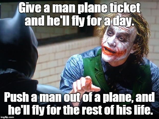 The Joker  | Give a man plane ticket and he'll fly for a day. Push a man out of a plane, and he'll fly for the rest of his life. | image tagged in the joker | made w/ Imgflip meme maker
