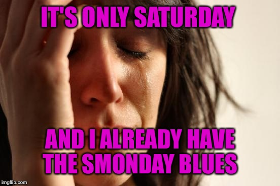 First World Problems Meme | IT'S ONLY SATURDAY AND I ALREADY HAVE THE SMONDAY BLUES | image tagged in memes,first world problems | made w/ Imgflip meme maker