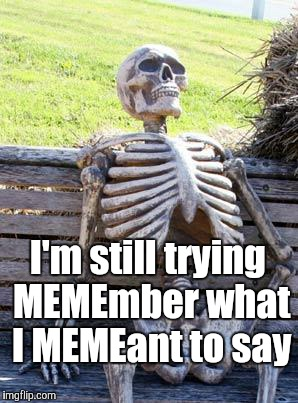 Waiting Skeleton Meme | I'm still trying MEMEmber what I MEMEant to say | image tagged in memes,waiting skeleton | made w/ Imgflip meme maker