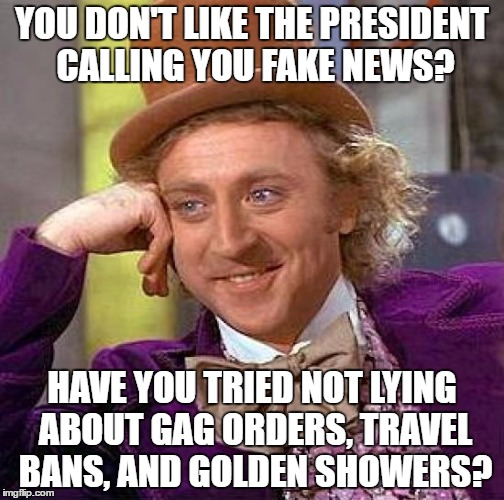 Creepy Condescending Wonka Meme | YOU DON'T LIKE THE PRESIDENT CALLING YOU FAKE NEWS? HAVE YOU TRIED NOT LYING ABOUT GAG ORDERS, TRAVEL BANS, AND GOLDEN SHOWERS? | image tagged in memes,creepy condescending wonka | made w/ Imgflip meme maker