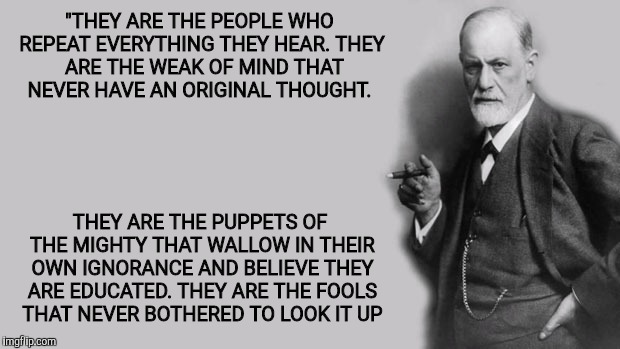 "Sigmund Freud | ""THEY ARE THE PEOPLE WHO REPEAT EVERYTHING THEY HEAR. THEY  ARE THE WEAK OF MIND THAT NEVER HAVE AN ORIGINAL THOUGHT. THEY ARE THE PUPPETS O 