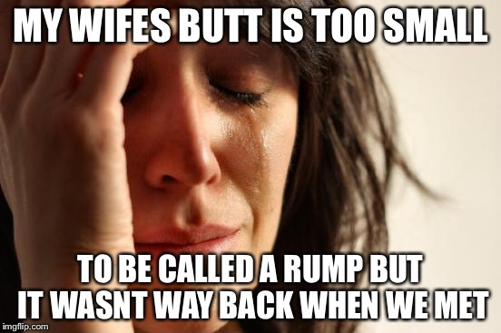 First World Problems Meme | MY WIFES BUTT IS TOO SMALL TO BE CALLED A RUMP BUT IT WASNT WAY BACK WHEN WE MET | image tagged in memes,first world problems | made w/ Imgflip meme maker