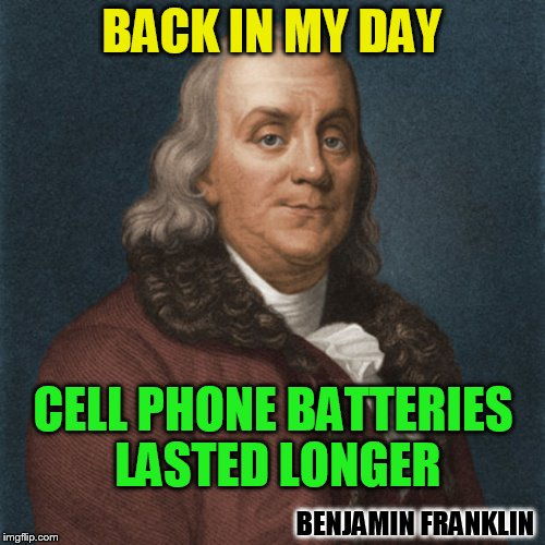 BACK IN MY DAY CELL PHONE BATTERIES LASTED LONGER BENJAMIN FRANKLIN | made w/ Imgflip meme maker