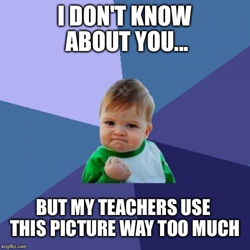 Success Kid | I DON'T KNOW ABOUT YOU... BUT MY TEACHERS USE THIS PICTURE WAY TOO MUCH | image tagged in memes,success kid | made w/ Imgflip meme maker