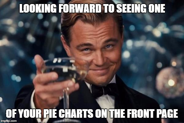 Leonardo Dicaprio Cheers Meme | LOOKING FORWARD TO SEEING ONE OF YOUR PIE CHARTS ON THE FRONT PAGE | image tagged in memes,leonardo dicaprio cheers | made w/ Imgflip meme maker