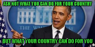 ASK NOT WHAT YOU CAN DO FOR YOUR COUNTRY BUT WHAT YOUR COUNTRY CAN DO FOR YOU | made w/ Imgflip meme maker