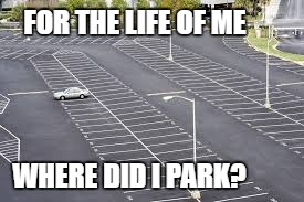 FOR THE LIFE OF ME WHERE DID I PARK? | made w/ Imgflip meme maker