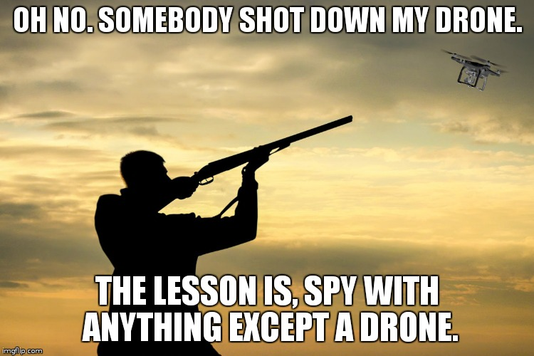 OH NO. SOMEBODY SHOT DOWN MY DRONE. THE LESSON IS, SPY WITH ANYTHING EXCEPT A DRONE. | image tagged in drones,spying | made w/ Imgflip meme maker