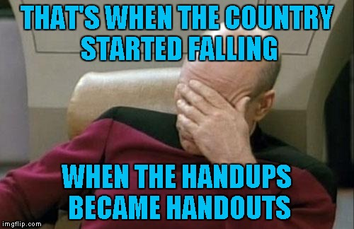 Captain Picard Facepalm Meme | THAT'S WHEN THE COUNTRY STARTED FALLING WHEN THE HANDUPS BECAME HANDOUTS | image tagged in memes,captain picard facepalm | made w/ Imgflip meme maker