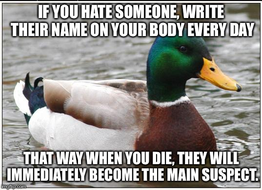 Actual Advice Mallard Meme | IF YOU HATE SOMEONE, WRITE THEIR NAME ON YOUR BODY EVERY DAY THAT WAY WHEN YOU DIE, THEY WILL IMMEDIATELY BECOME THE MAIN SUSPECT. | image tagged in memes,actual advice mallard | made w/ Imgflip meme maker