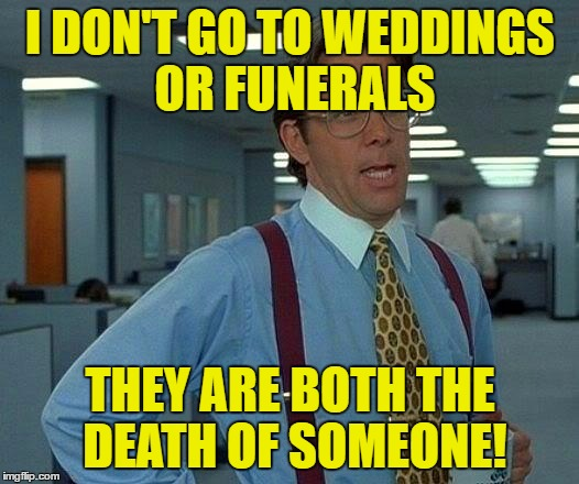 That Would Be Great Meme | I DON'T GO TO WEDDINGS OR FUNERALS THEY ARE BOTH THE DEATH OF SOMEONE! | image tagged in memes,that would be great | made w/ Imgflip meme maker