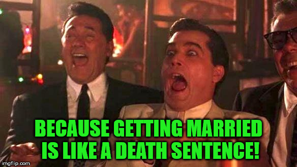 Goodfellas Laughing | BECAUSE GETTING MARRIED IS LIKE A DEATH SENTENCE! | image tagged in goodfellas laughing | made w/ Imgflip meme maker