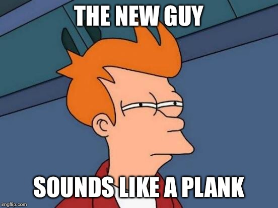 Futurama Fry Meme | THE NEW GUY SOUNDS LIKE A PLANK | image tagged in memes,futurama fry | made w/ Imgflip meme maker