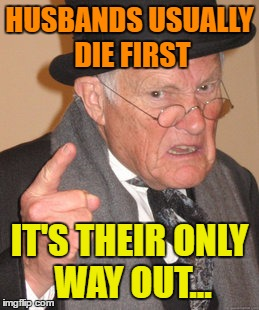 Back In My Day Meme | HUSBANDS USUALLY DIE FIRST IT'S THEIR ONLY WAY OUT... | image tagged in memes,back in my day | made w/ Imgflip meme maker