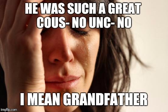 First World Problems Meme | HE WAS SUCH A GREAT COUS- NO UNC- NO I MEAN GRANDFATHER | image tagged in memes,first world problems | made w/ Imgflip meme maker