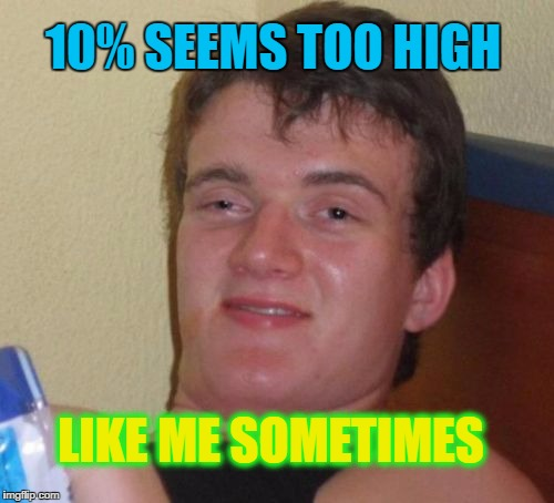 10 Guy Meme | 10% SEEMS TOO HIGH LIKE ME SOMETIMES | image tagged in memes,10 guy | made w/ Imgflip meme maker