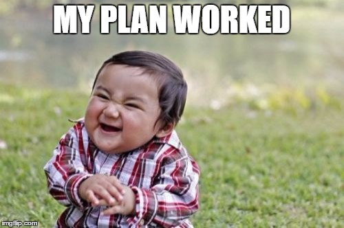 Evil Toddler Meme | MY PLAN WORKED | image tagged in memes,evil toddler | made w/ Imgflip meme maker