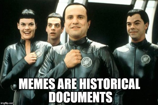MEMES ARE HISTORICAL DOCUMENTS | made w/ Imgflip meme maker