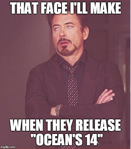 "Face You Make Robert Downey Jr Meme | THAT FACE I'LL MAKE WHEN THEY RELEASE ""OCEAN'S 14"" 
