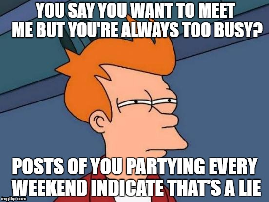 Futurama Fry Meme | YOU SAY YOU WANT TO MEET ME BUT YOU'RE ALWAYS TOO BUSY? POSTS OF YOU PARTYING EVERY WEEKEND INDICATE THAT'S A LIE | image tagged in memes,futurama fry | made w/ Imgflip meme maker