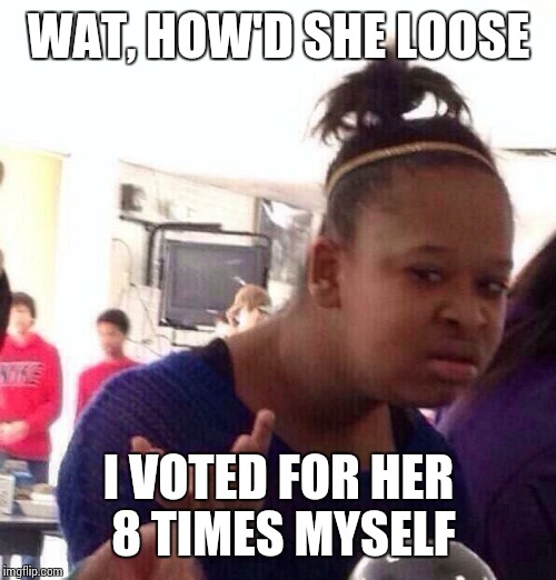 Black Girl Wat Meme | WAT, HOW'D SHE LOOSE I VOTED FOR HER 8 TIMES MYSELF | image tagged in memes,black girl wat | made w/ Imgflip meme maker